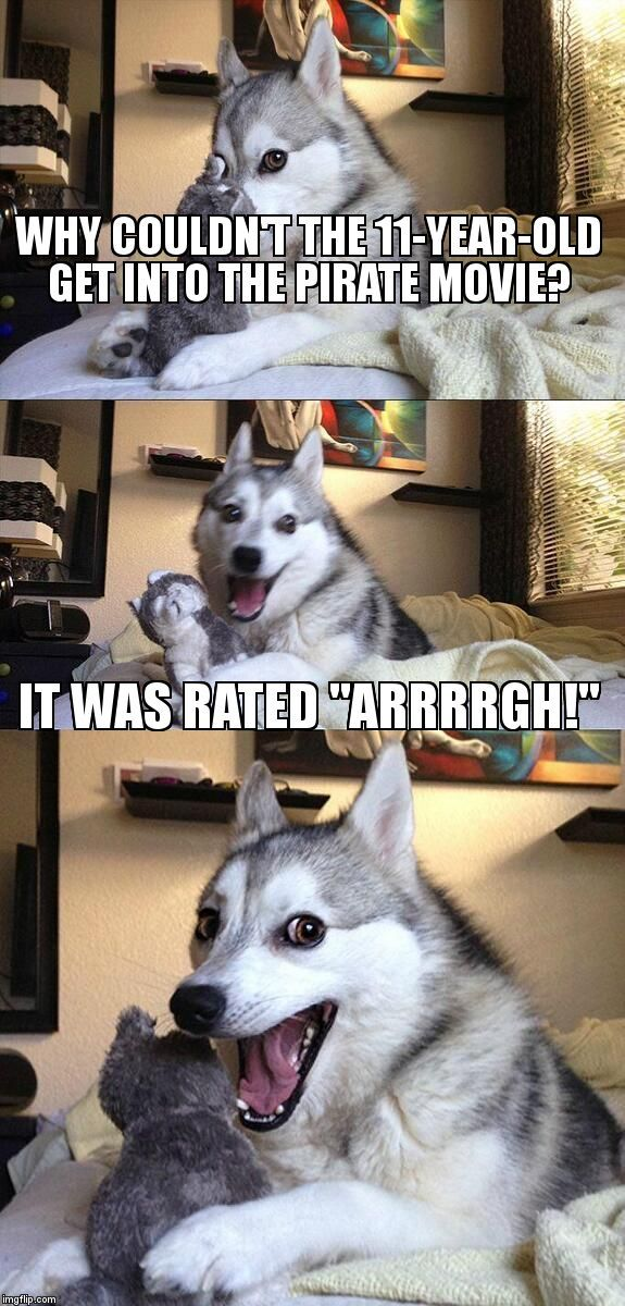 "Bad Pun Dog | WHY COULDN'T THE 11-YEAR-OLD GET INTO THE PIRATE MOVIE? IT WAS RATED ""ARRRRGH!"" 