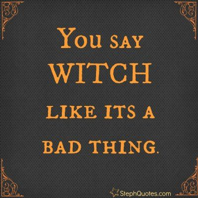 Love it! Who said being a witch is a bad thing? Halloween sayings list.        http://stephanies-funny-inspirational-quotes.com/halloweensayings.html
