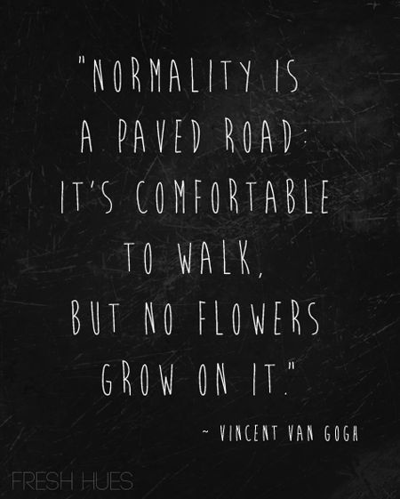 Great quotes Normality is a paved road: it's comfortable to walk, but no flowers grow on it. -- Vincent van Gogh