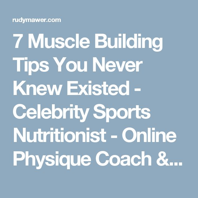 7 Muscle Building Tips You Never Knew Existed - Celebrity Sports Nutritionist - Online Physique Coach / Contest Prep - Online Personal Training - Rudy Mawer | Scientific Physique Coaching, Sports Nutrition, Elite Online Personal Trainer