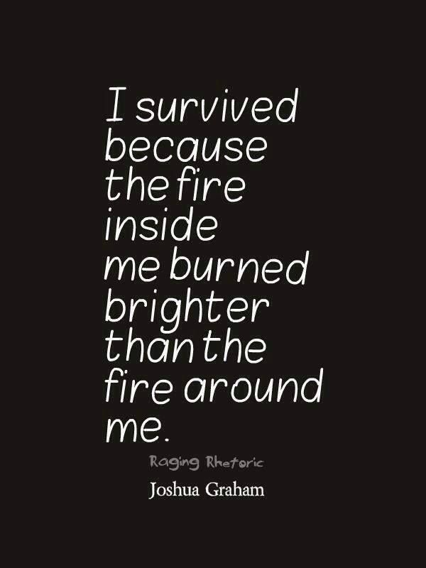 "I think this is good for people to remember ""... the light inside me burned brighter thatn the fire around me"" -Joshua Graham https://angelaschua.wordpress.com."