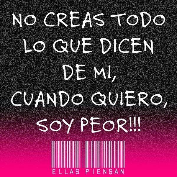 NO CREAS TODO LO QUE DICEN DE MI, CUANDO QUIERO, SOY PEOR!!! #frases