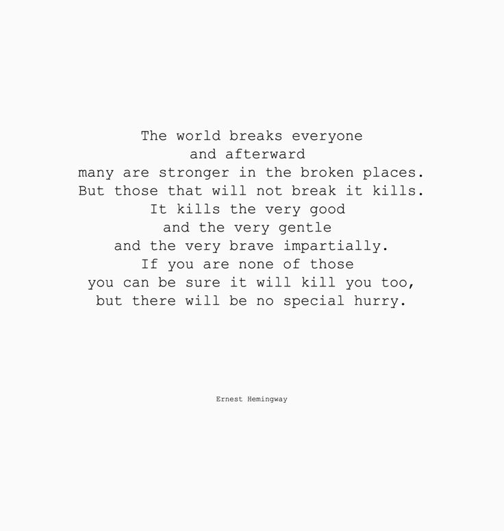 The world breaks everyone and afterward many are stronger in the broken places. But those that will not break it kills. ... ~Ernest Hemingway, A Farewell to Arms