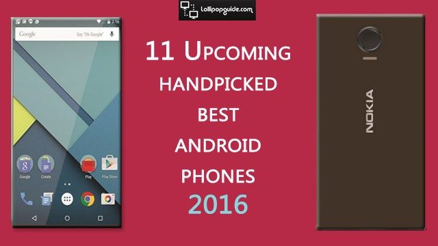 Here is the most useful list of upcoming best android phones 2016.Read the price and specs and choose your best android phone in 2016 from the top brands.  Visit http://www.lollipopguide.com/upcoming-best-android-phone-2016/