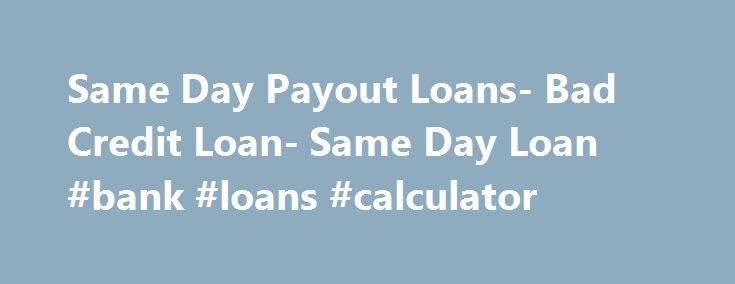 Same Day Payout Loans- Bad Credit Loan- Same Day Loan #bank #loans #calculator http://loan-credit.nef2.com/same-day-payout-loans-bad-credit-loan-same-day-loan-bank-loans-calculator/  #same day loan # Welcome to Same Day Loan Same Day Loan is a one-stop shop, where you will get assistance for availing various loans. Our assistance is available to arrange a pocket-friendly deal in a least period of time. Not only that, arranging a deal coming with lower interest rate and flexible repayment…