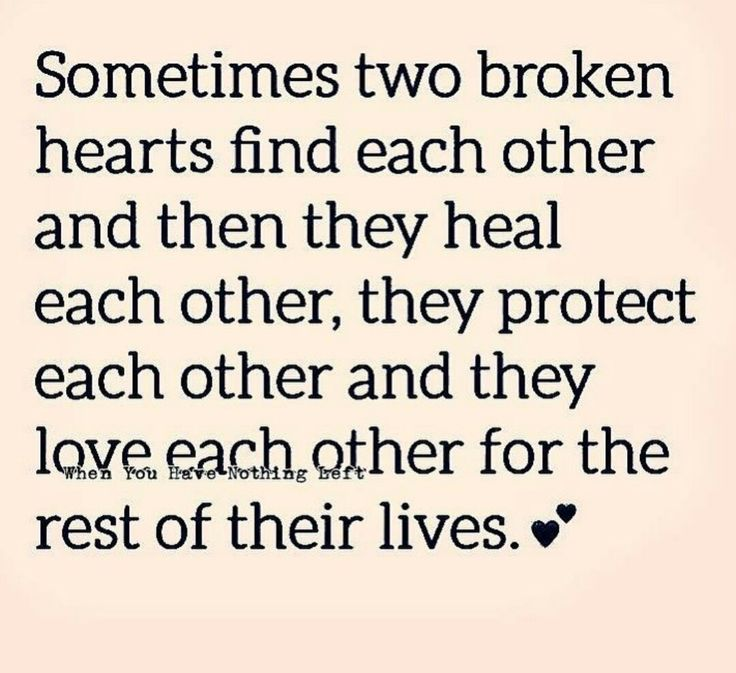 Sometimes two broken hearts find each other and then they heal each other, they protect each other and they love each other for the rest of their lives.