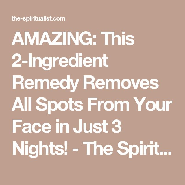 AMAZING: This 2-Ingredient Remedy Removes All Spots From Your Face in Just 3 Nights! - The Spiritualist