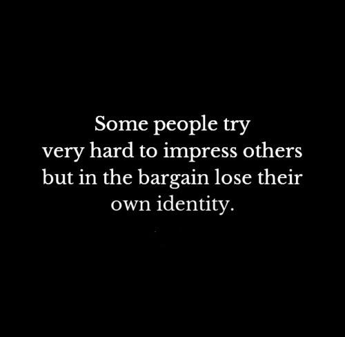 Some people try very hard to impress others but in the bargain lose their own identity. #Life #Identity #Quotes