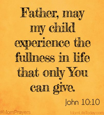 Father, may my child experience the fullness in life that only You can give. John 10:10 #MomPrayers