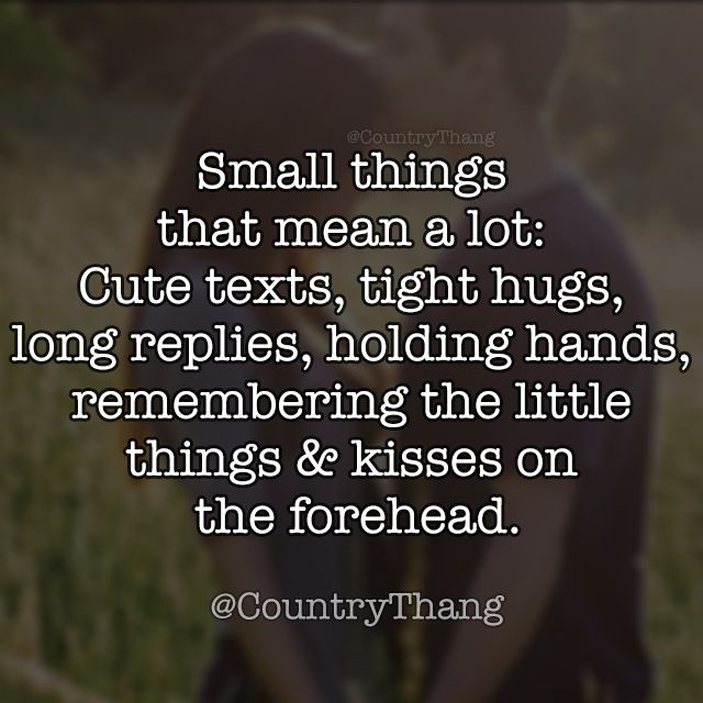 Small things that mean a lot: Cute texts, tight hugs, long replies, holding hands, remembering the little things & kisses on the forehead. #relationshipquotes #relationshipgoals #countrycouple #countrythang #countrythangquotes #countryquotes #countrysayings