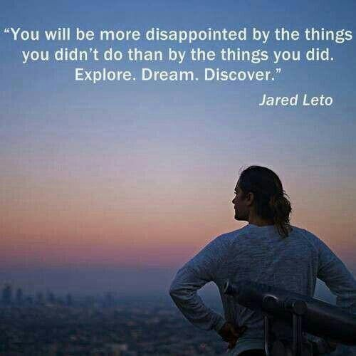 You will be more disappointed by the things you didn't do than by the things you did. Explore. Dream. Discover.