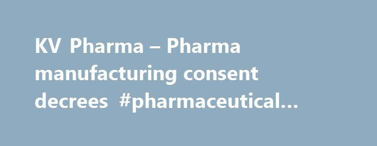 KV Pharma – Pharma manufacturing consent decrees #pharmaceutical #advertising http://pharmacy.remmont.com/kv-pharma-pharma-manufacturing-consent-decrees-pharmaceutical-advertising/  #kv pharma # KV Pharma – Pharma manufacturing consent decrees Product recalls involving oversized tablets and other causes, which followed FDA discovery of manufacturing problems in a 2008 inspection, ultimately led to this far-reaching consent decree. It stretches beyond KV to subsidiaries Ther-Rx and ETHEX, all…
