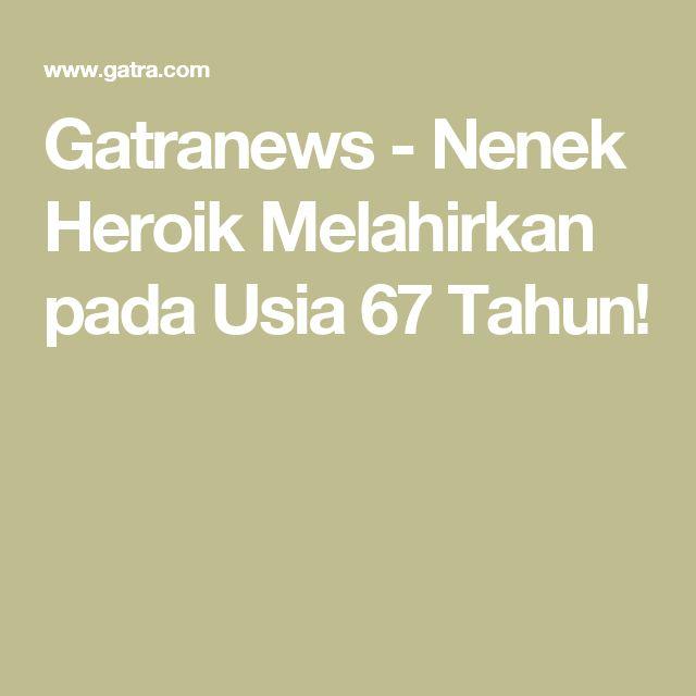 Gatranews - Nenek Heroik Melahirkan pada Usia 67 Tahun!