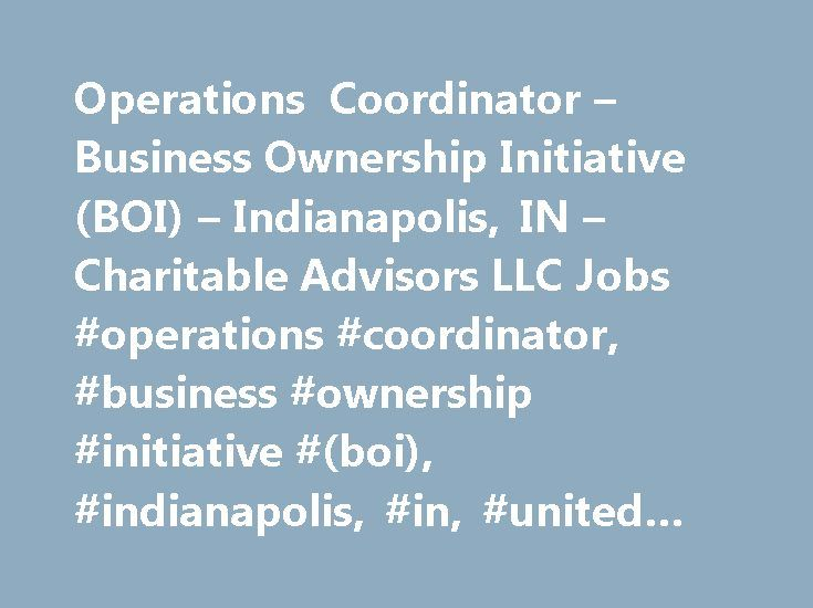 Operations Coordinator – Business Ownership Initiative (BOI) – Indianapolis, IN – Charitable Advisors LLC Jobs #operations #coordinator, #business #ownership #initiative #(boi), #indianapolis, #in, #united #states, # http://ghana.remmont.com/operations-coordinator-business-ownership-initiative-boi-indianapolis-in-charitable-advisors-llc-jobs-operations-coordinator-business-ownership-initiative-boi-indianapolis-in-u/  # Operations Coordinator – Business Ownership Initiative (BOI) 03-Jan-2017…