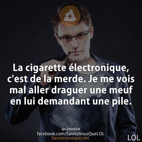 La cigarette électronique, c'est de la merde. Je me vois mal aller draguer une meuf en lui demandant une pile.