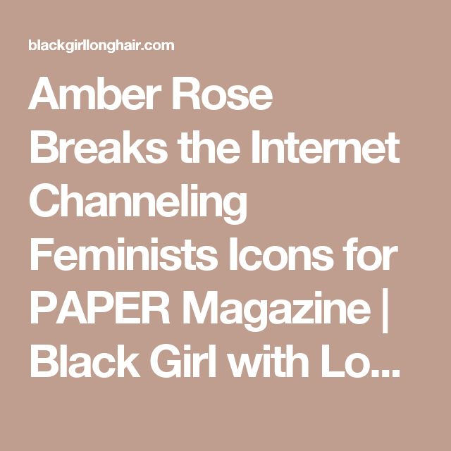 Amber Rose Breaks the Internet Channeling Feminists Icons for PAPER Magazine | Black Girl with Long Hair