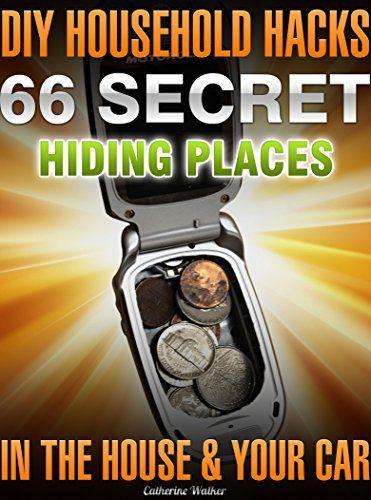 DIY Household Hacks. 66 Secret Hiding Places In The House & Your Car: (secret hiding safes, money safety box, how to hide things, secret hiding, secret ... hide things, hide money travel Book 1),
