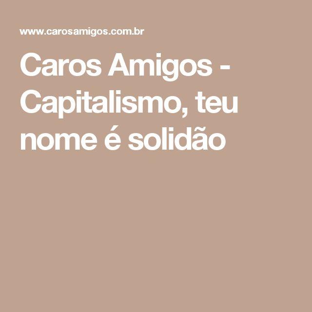 Caros Amigos - Capitalismo, teu nome é solidão