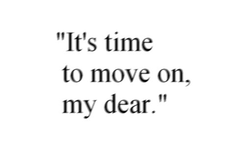 It's time to move on, my dear.    lovequotesrus:    Photo Courtesy:nowherestoner
