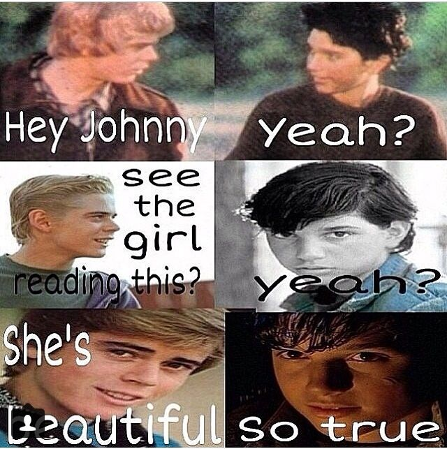 Ponyboy and Johnny think I'm pretty!!! Actually, BEAUTIFUL!!!❤️❤️❤️❤️<3<3<3<3<3 JUST DIED!!