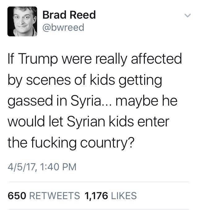 If Trump were really affected by scenes of kids getting gassed in Syria...maybe he would let Syrian kids enter the fucking country?