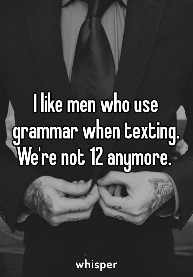 I like men who use grammar when texting. We're not 12 anymore.