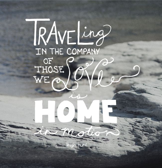 """Traveling in the company of those we love is home in motion"""