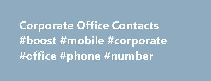 Corporate Office Contacts #boost #mobile #corporate #office #phone #number http://property.nef2.com/corporate-office-contacts-boost-mobile-corporate-office-phone-number/  I have seen this question posted over and over but have not found a response that is helpful. Where can I file a complaint? I have searched for an email, phone number, and address for their corporate office but have not been successful. Unfortunately, customer service was unable to help and referred us to our local store…