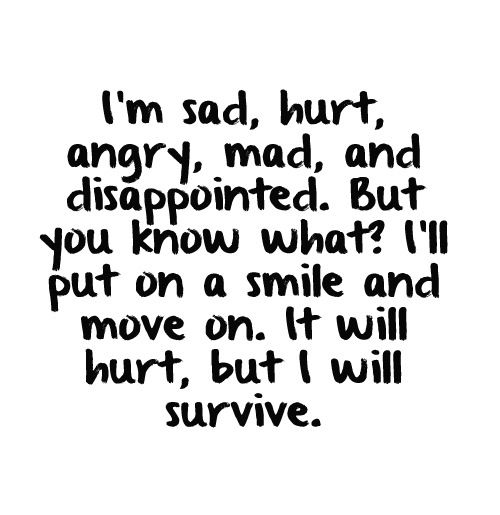 i'm sad, hurt, angry, mad, and disappointed, but  you know what i'll put on a smile and move on, it will hurt, but i will survive