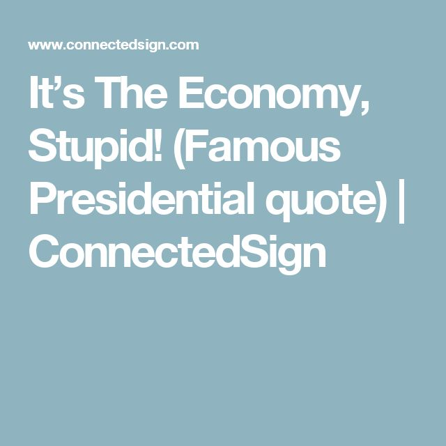 It's The Economy, Stupid! (Famous Presidential quote) | ConnectedSign