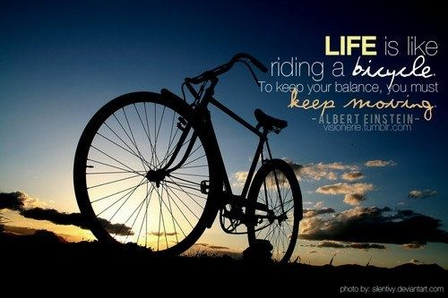 ... is like riding a bicycle. To keep your balance, you must keep moving
