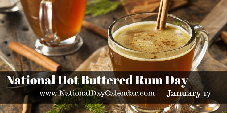 NATIONAL HOT BUTTERED RUM DAY (January 17) Depending on where you are at on this January winter day, it may be warm, chilly, cold or very cold. Enjoying a hot buttered rum drink would sure be a good way to warm  up if you are in one of the later three of those options.