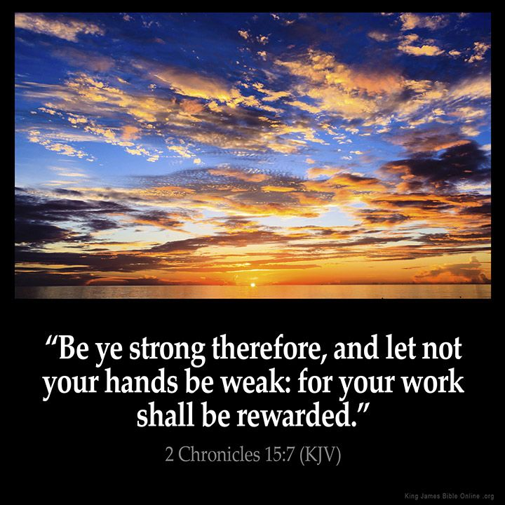 2 Chronicles 15:7  Be ye strong therefore and let not your hands be weak: for…