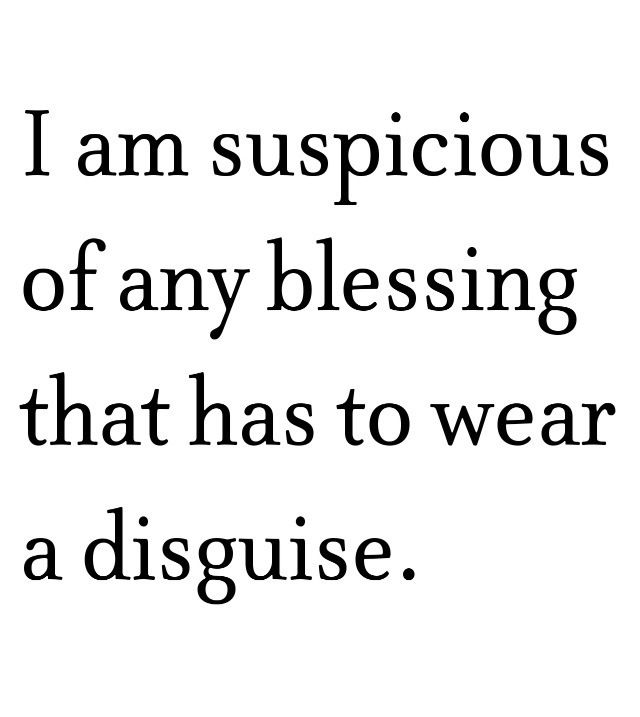 """""""I am suspicious of any blessing that has to wear a disguise."""""""