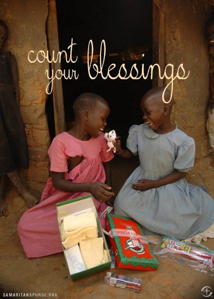Count your blessings.  Operation Christmas Child  Samaritan's Purse.  A wonderful organization to support. Franklin Graham.