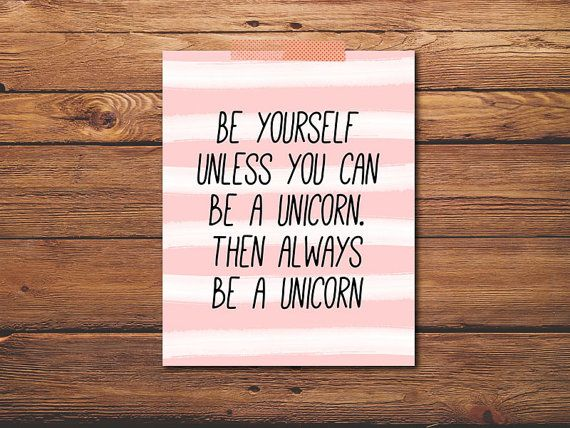 Be Yourself Unless You Can Be A Unicorn  by PrintableQuirks