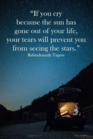 """If you cry because the sun has gone out of your life, your tears will prevent you from seeing the stars."" - Rabindranath Tagore"