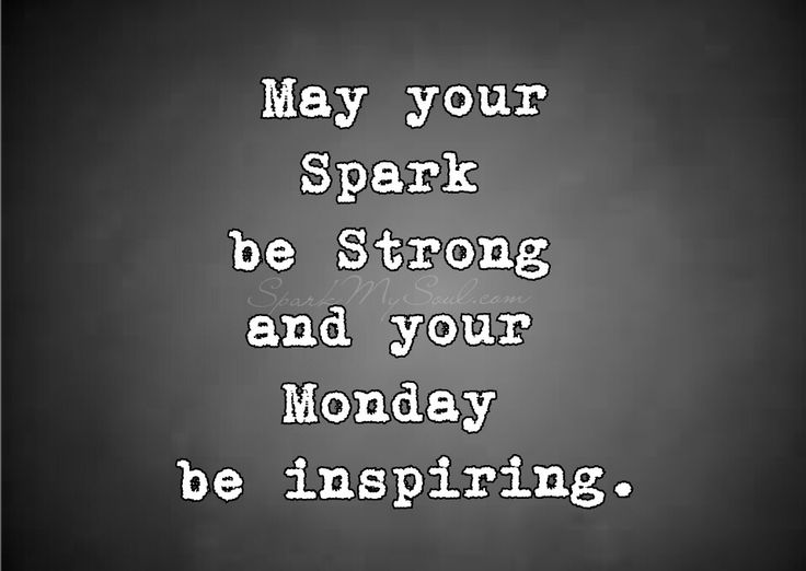 May Your Spark be Strong and your Monday be Inspiring.   Because we all NEED some Monday Morning Motivation    SparkMySoul.com