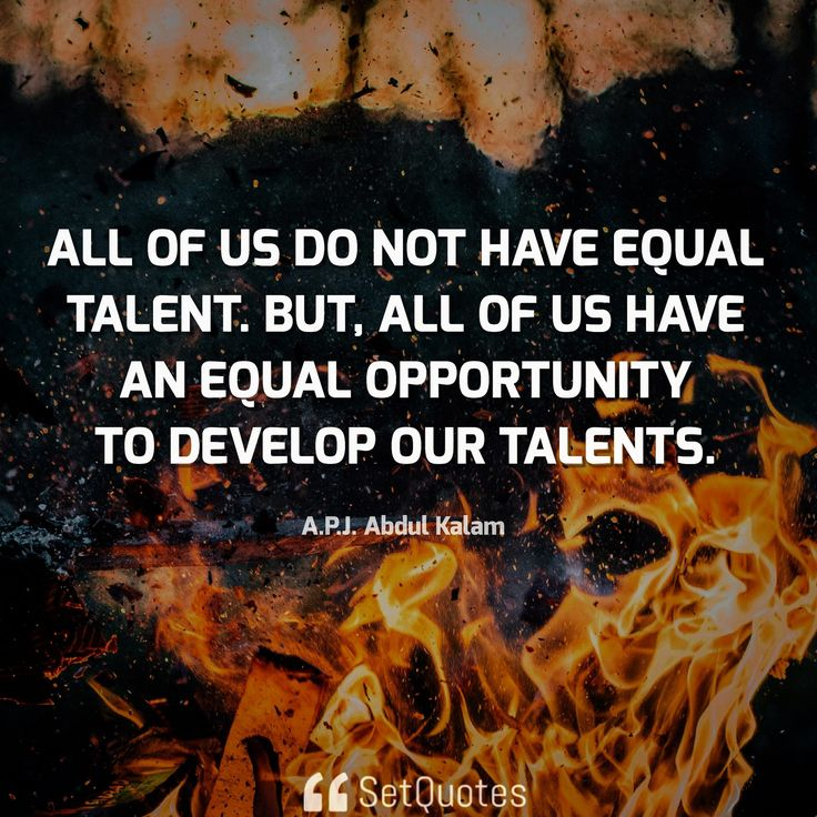 All of us do not have equal talent. But, all of us have an equal opportunity to develop our talents. A.P.J. Abdul Kalam Quotes From SetQuotes.com