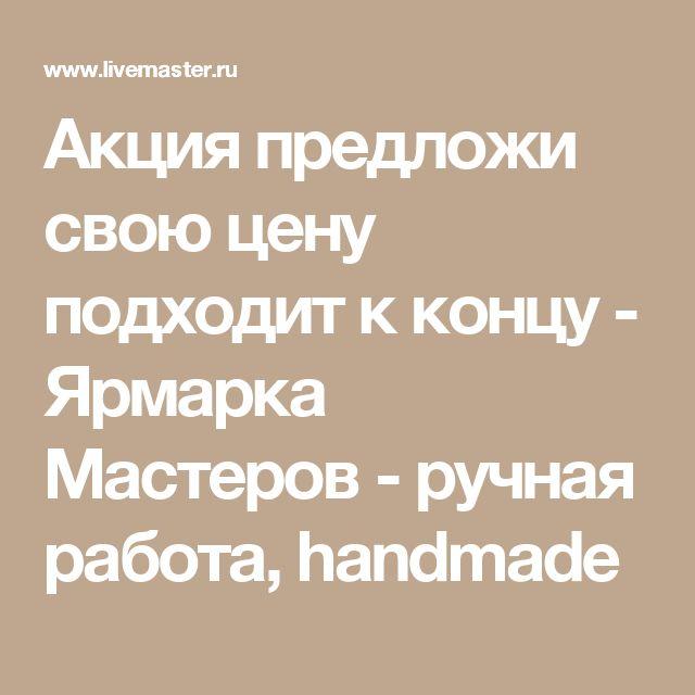 Акция предложи свою цену подходит к концу - Ярмарка Мастеров - ручная работа, handmade