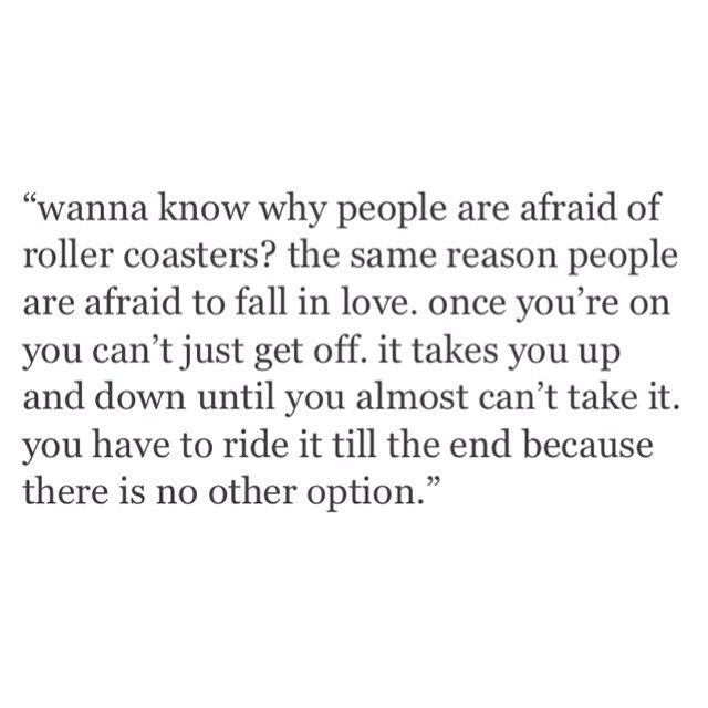 I trust roller coasters bc I understand how they work. People and love have nothing to support how they work...
