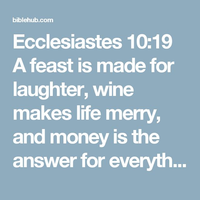 Ecclesiastes 10:19 A feast is made for laughter, wine makes life merry, and money is the answer for everything.