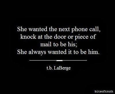 She wanted the next phone call, knock at the door or piece of mail to be his. She always wanted it to be him.