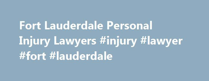 Fort Lauderdale Personal Injury Lawyers #injury #lawyer #fort #lauderdale http://internet.nef2.com/fort-lauderdale-personal-injury-lawyers-injury-lawyer-fort-lauderdale/  # FREE CONSULTATIONS > PAY NOTHING UNLESS YOU WIN Fort Lauderdale Personal Injury and Car Accident Lawyer Fort Lauderdale is a city in the state of Florida, and is located 28 miles north of the city of Miami. As the county seat of Broward County, it is the main city within the South Florida metropolitan area. According to…