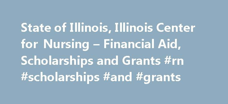 State of Illinois, Illinois Center for Nursing – Financial Aid, Scholarships and Grants #rn #scholarships #and #grants http://internet.nef2.com/state-of-illinois-illinois-center-for-nursing-financial-aid-scholarships-and-grants-rn-scholarships-and-grants/  # Financial Aid, Scholarships and Grants Robert Wood Johnson Foundation Nurse Faculty Scholars State of Illinois Grants and Scholarship Opportunities Nurse Educator Scholarships: In 2006 as part of a package of initiatives to address the…