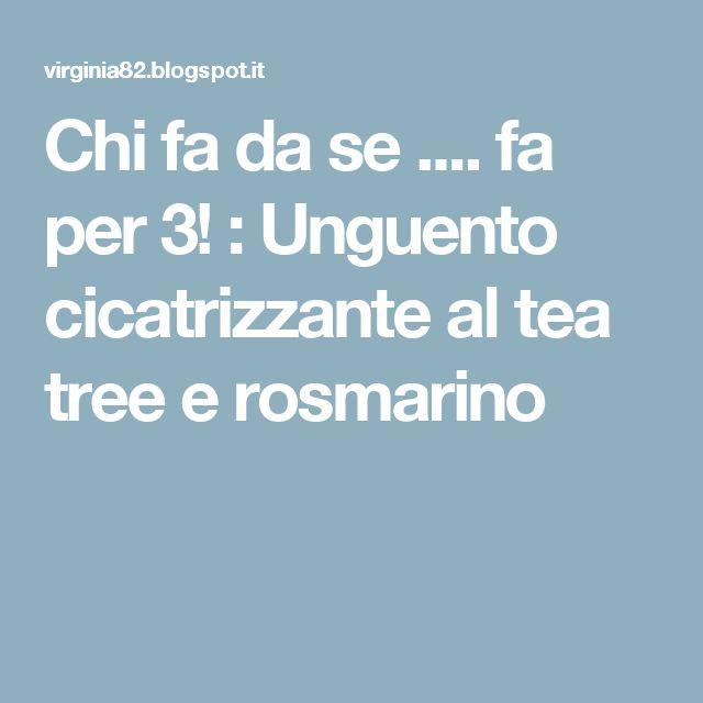 Chi fa da se .... fa per 3! : Unguento cicatrizzante al tea tree e rosmarino