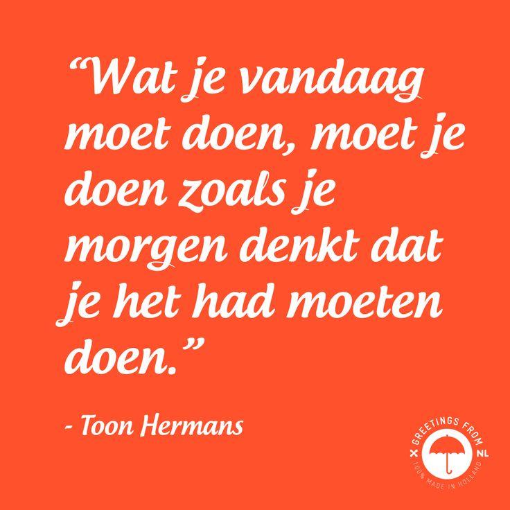 """""""Wat je vandaag moet doen, moet je doen zoals je morgen denkt dat je het had moeten doen."""" - Toon Hermans"""