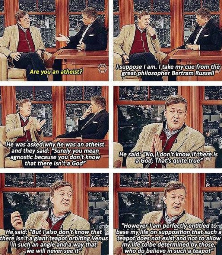 I love Stephen Fry.. he is so incredibly intelligent... (for the record, I respect everyone's beliefs... I do believe in God; not so much in teapot circling Venus...) :)