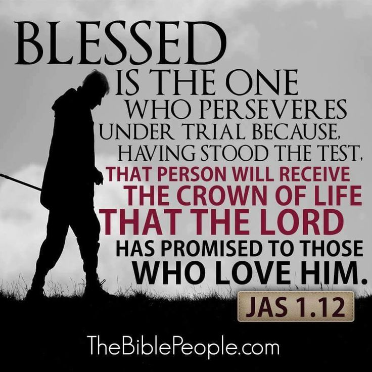 James 1:12 Amplified Bible (AMP) Blessed [happy, spiritually prosperous, favored by God] is the man who is steadfast under trial and perseveres when tempted; for when he has passed the test and been approved, he will receive the [victor's] crown of life which the Lord has promised to those who love Him.