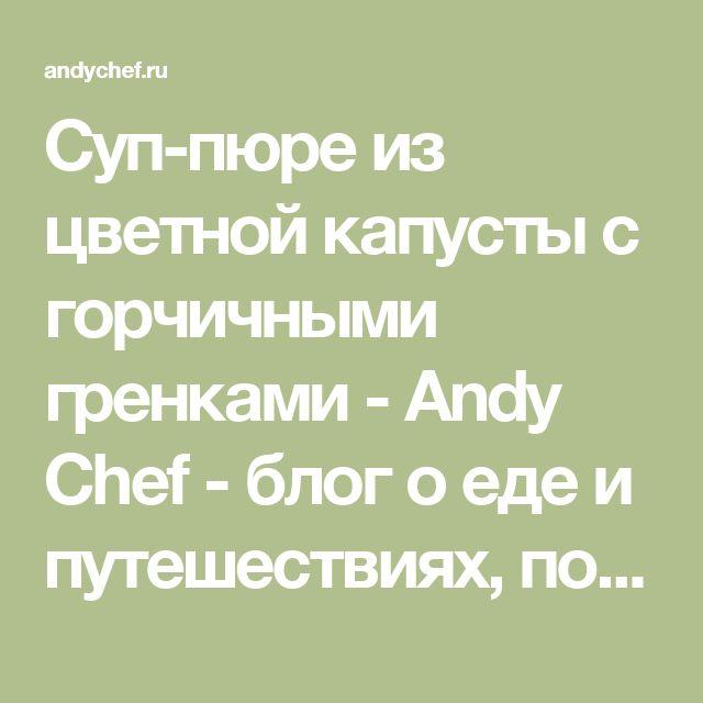 Суп-пюре из цветной капусты с горчичными гренками - Andy Chef - блог о еде и путешествиях, пошаговые рецепты, интернет-магазин для кондитеров